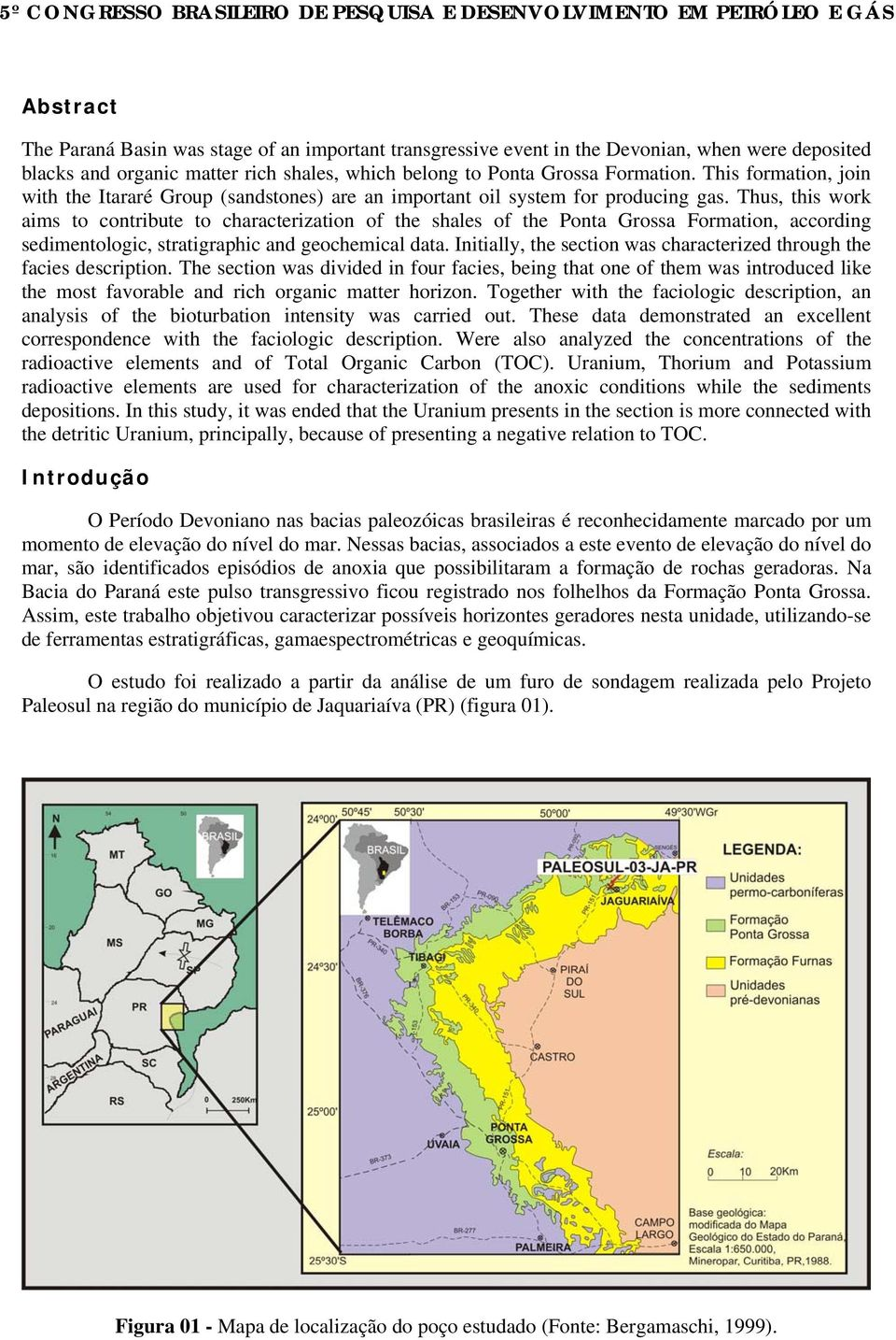 Thus, this work aims to contribute to characterization of the shales of the Ponta Grossa Formation, according sedimentologic, stratigraphic and geochemical data.