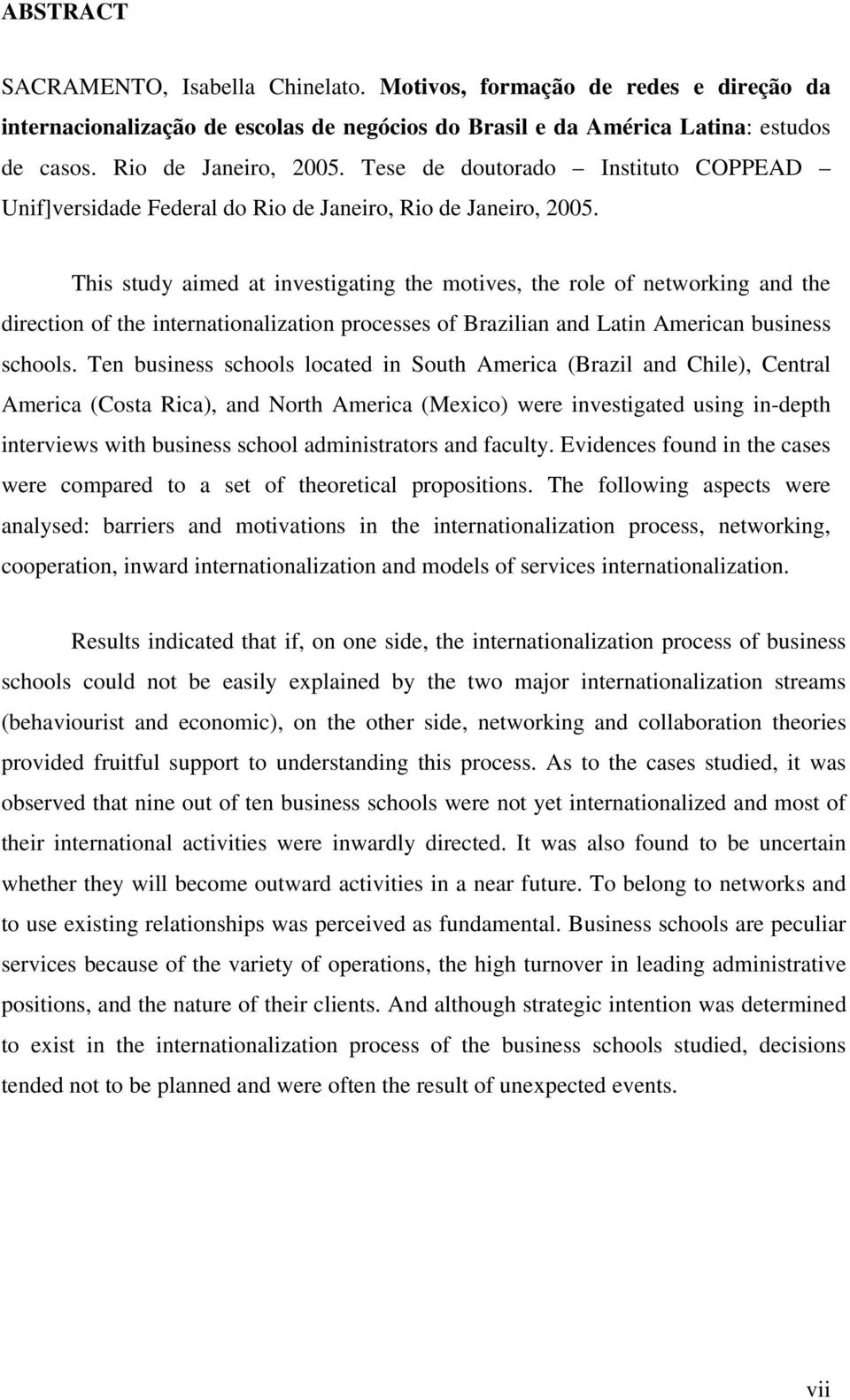 This study aimed at investigating the motives, the role of networking and the direction of the internationalization processes of Brazilian and Latin American business schools.