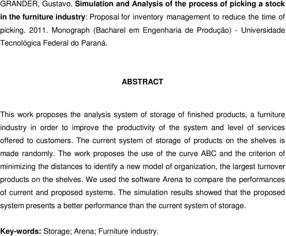 ABSTRACT This work proposes the analysis system of storage of finished products, a furniture industry in order to improve the productivity of the system and level of services offered to customers.