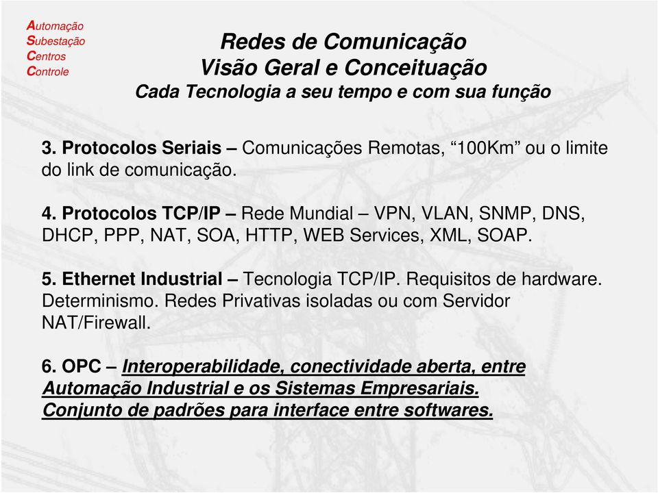 Protocolos TCP/IP Rede Mundial VPN, VLAN, SNMP, DNS, DHCP, PPP, NAT, SOA, HTTP, WEB Services, XML, SOAP. 5.