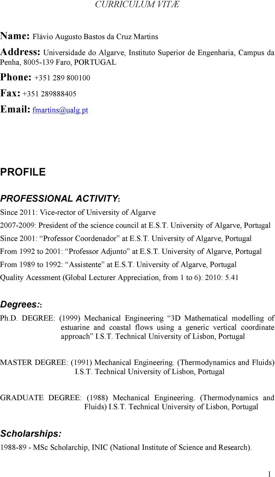 S.T. University of Algarve, Portugal From 1992 to 2001: Professor Adjunto at E.S.T. University of Algarve, Portugal From 1989 to 1992: Assistente at E.S.T. University of Algarve, Portugal Quality Acessment (Global Lecturer Appreciation, from 1 to 6): 2010: 5.