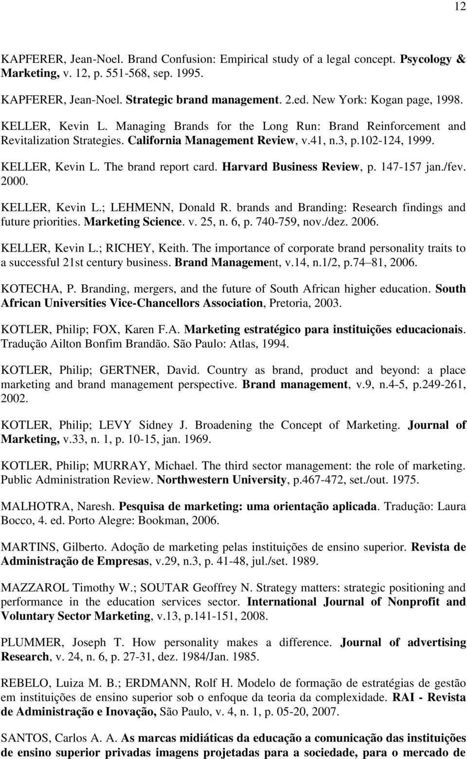 KELLER, Kevin L. The brand report card. Harvard Business Review, p. 147-157 jan./fev. 2000. KELLER, Kevin L.; LEHMENN, Donald R. brands and Branding: Research findings and future priorities.