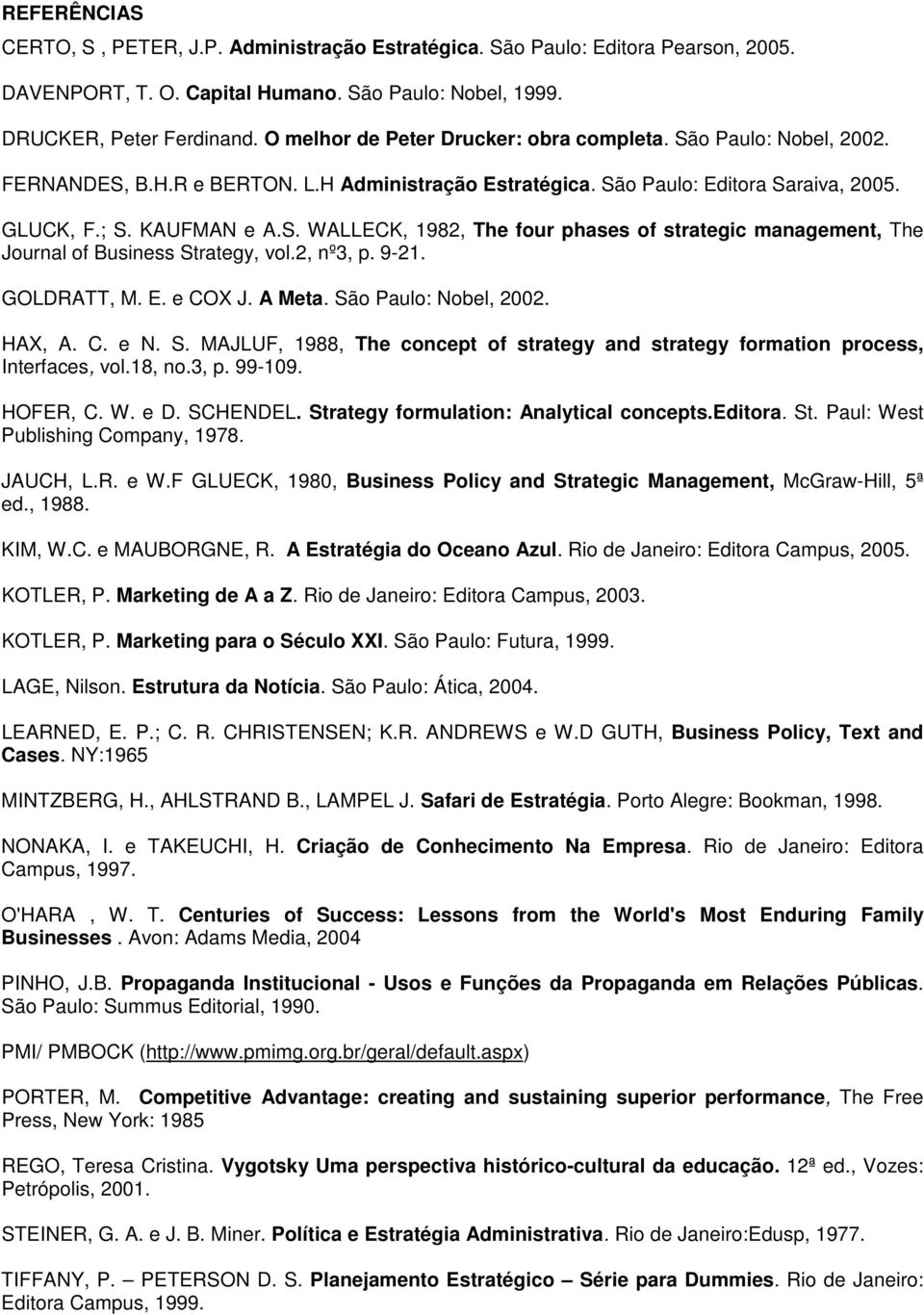 2, nº3, p. 9-21. GOLDRATT, M. E. e COX J. A Meta. São Paulo: Nobel, 2002. HAX, A. C. e N. S. MAJLUF, 1988, The concept of strategy and strategy formation process, Interfaces, vol.18, no.3, p. 99-109.