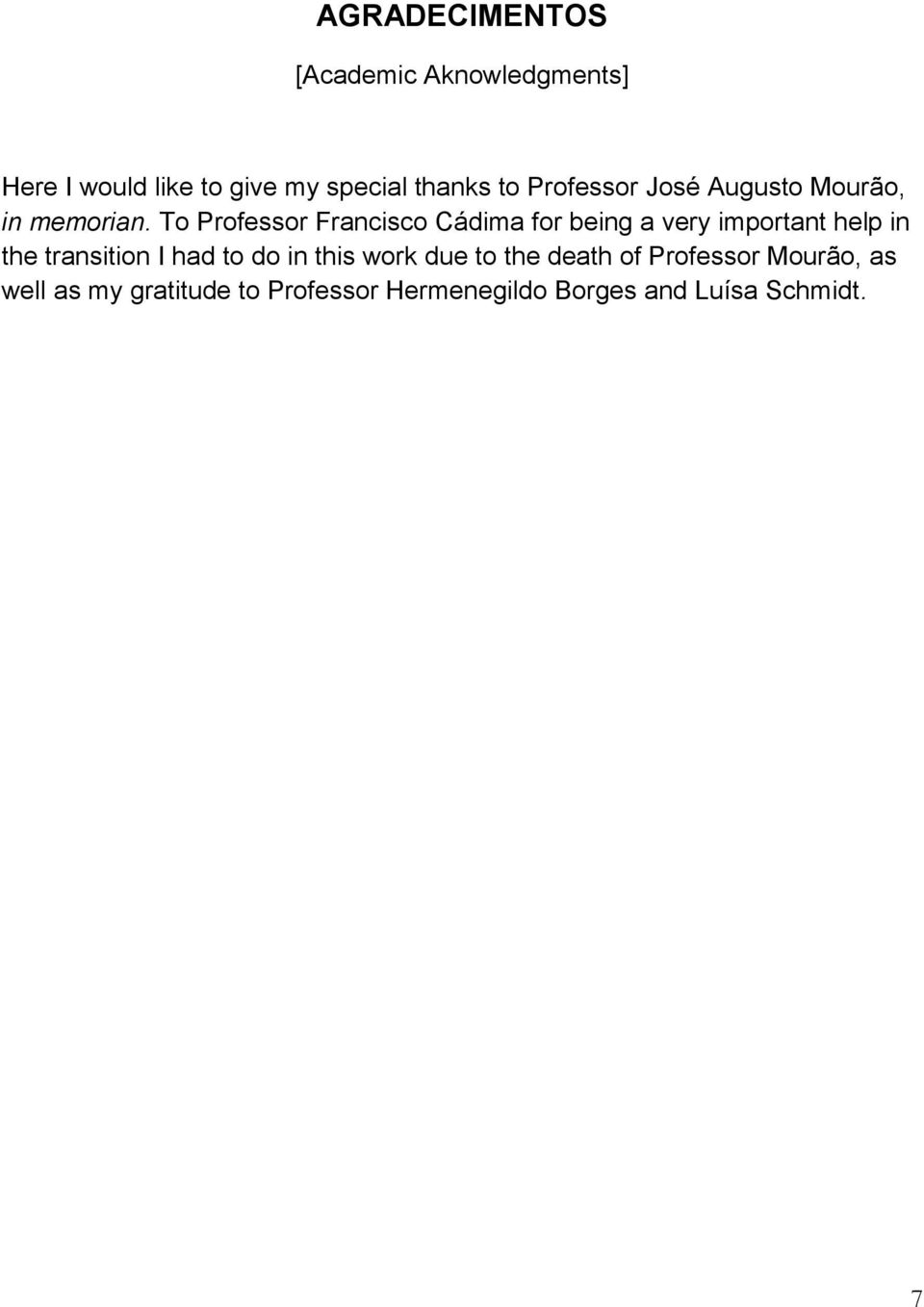 To Professor Francisco Cádima for being a very important help in the transition I had