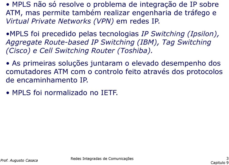MPLS foi precedido pelas tecnologias IP Switching (Ipsilon), Aggregate Route-based IP Switching (IBM), Tag Switching