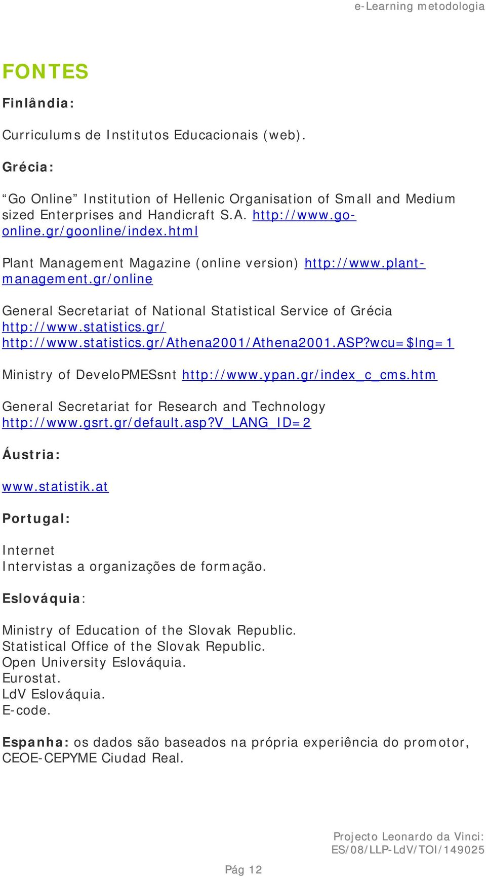 gr/ http://www.statistics.gr/athena2001/athena2001.asp?wcu=$lng=1 Ministry of DeveloPMESsnt http://www.ypan.gr/index_c_cms.htm General Secretariat for Research and Technology http://www.gsrt.