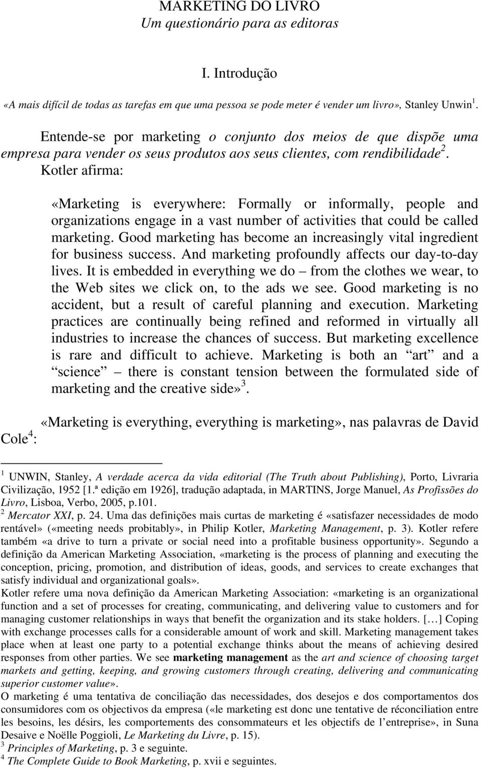 Kotler afirma: «Marketing is everywhere: Formally or informally, people and organizations engage in a vast number of activities that could be called marketing.