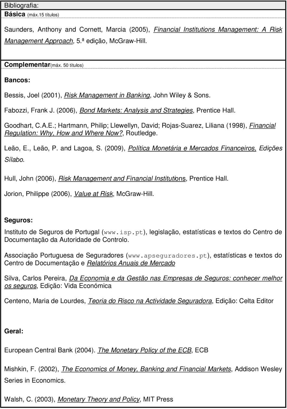 ; Hartmann, Philip; Llewellyn, David; Rojas-Suarez, Liliana (1998), Financial Regulation: Why, How and Where Now?, Routledge. Leão, E., Leão, P. and Lagoa, S.