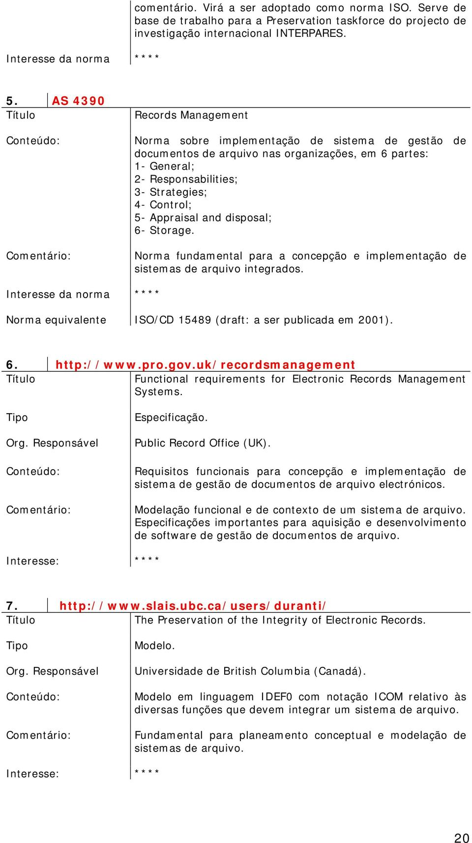 Appraisal and disposal; 6- Storage. Norma fundamental para a concepção e implementação de sistemas de arquivo integrados. ** Norma equivalente ISO/CD 15489 (draft: a ser publicada em 2001). 6. http://www.