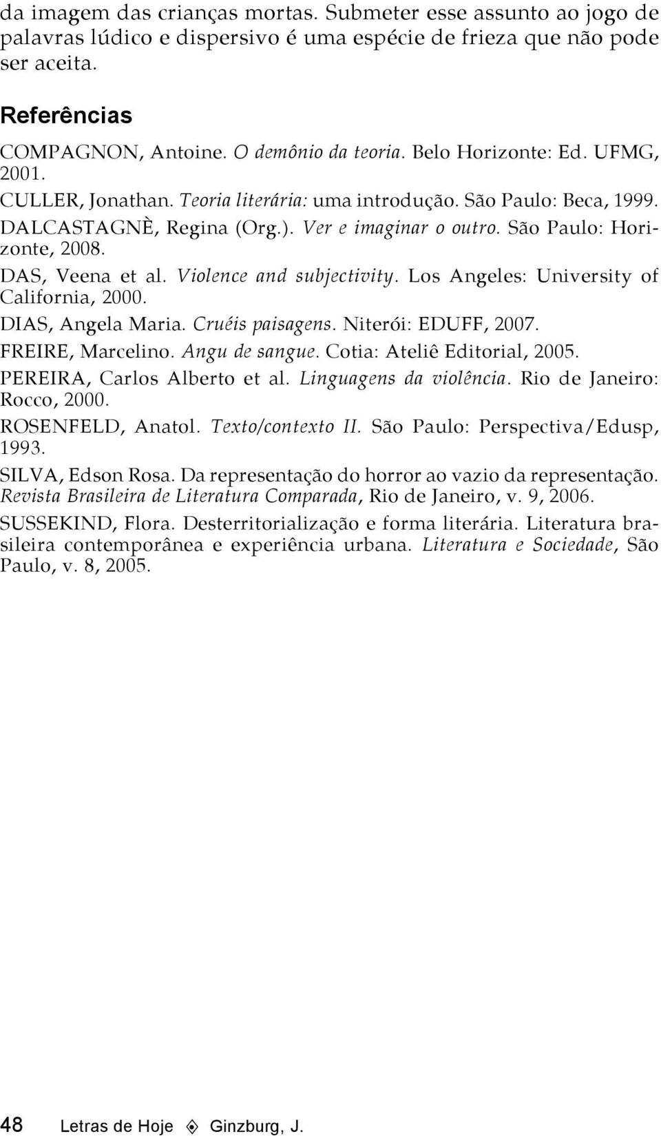 DAS, Veena et al. Violence and subjectivity. Los Angeles: University of California, 2000. DIAS, Angela Maria. Cruéis paisagens. Niterói: EDUFF, 2007. FREIRE, Marcelino. Angu de sangue.