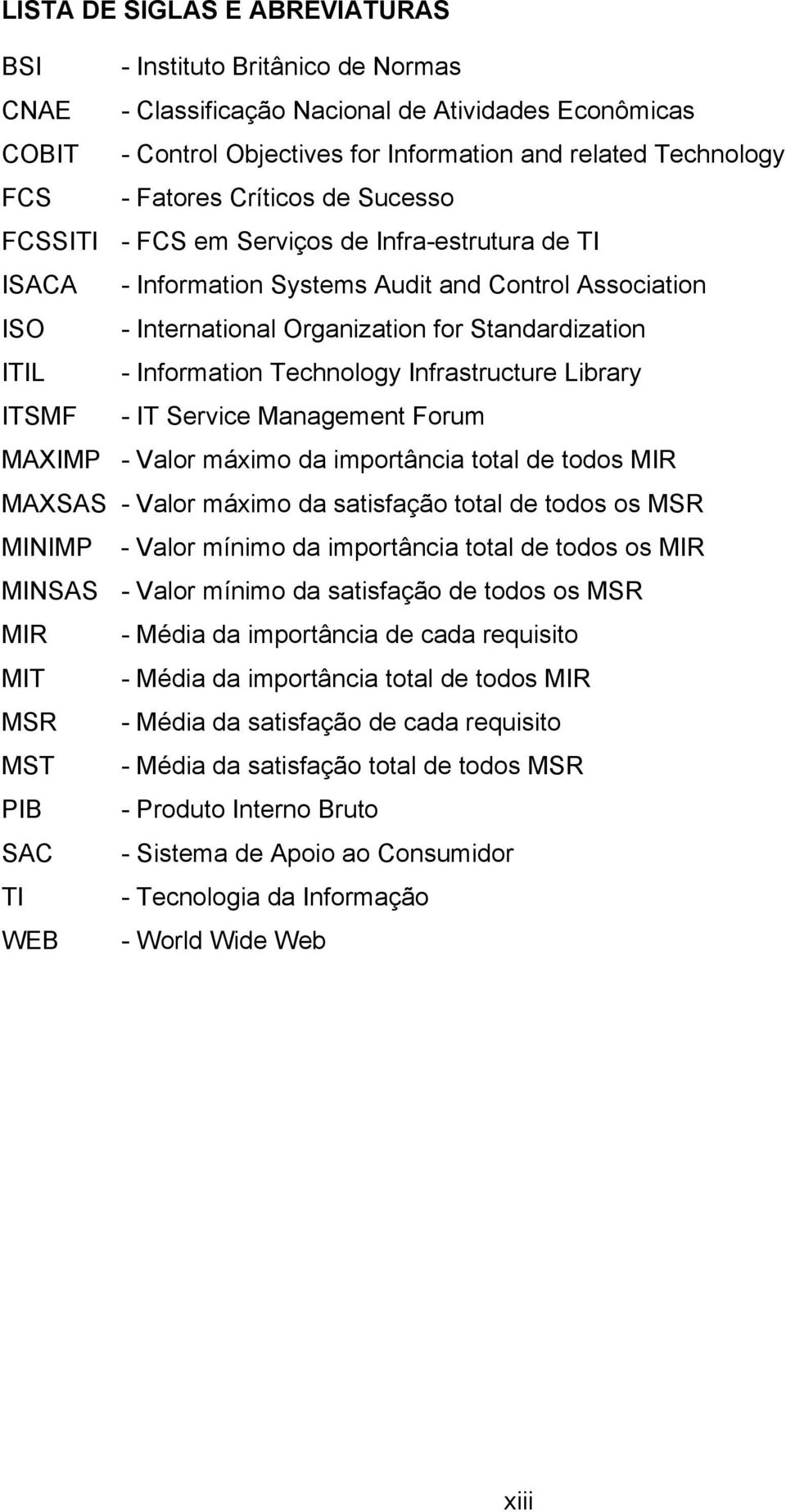 Information Technology Infrastructure Library ITSMF - IT Service Management Forum MAXIMP - Valor máximo da importância total de todos MIR MAXSAS - Valor máximo da satisfação total de todos os MSR
