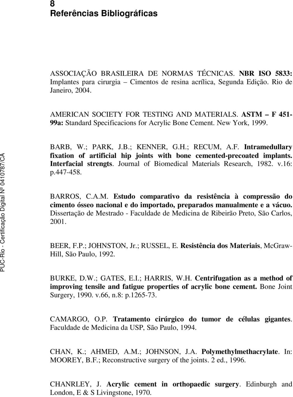 Interfacial strengts. Journal of Biomedical Materials Research, 1982. v.16: p.447-458. BARROS, C.A.M. Estudo comparativo da resistência à compressão do cimento ósseo nacional e do importado, preparados manualmente e a vácuo.