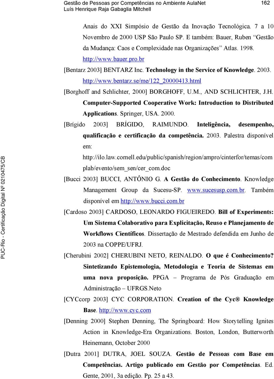 se/me/122_20000413.html [Brghff and Schlichter, 2000] BORGHOFF, U.M., AND SCHLICHTER, J.H. Cmputer-Supprted Cperative Wrk: Intrductin t Distributed Applicatins. Springer, USA. 2000. [Brígid 2003] BRÍGIDO, RAIMUNDO.