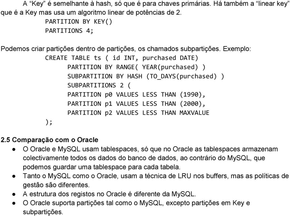 Exemplo: CREATE TABLE ts ( id INT, purchased DATE) PARTITION BY RANGE( YEAR(purchased) ) SUBPARTITION BY HASH (TO_DAYS(purchased) ) SUBPARTITIONS 2 ( PARTITION p0 VALUES LESS THAN (1990), PARTITION