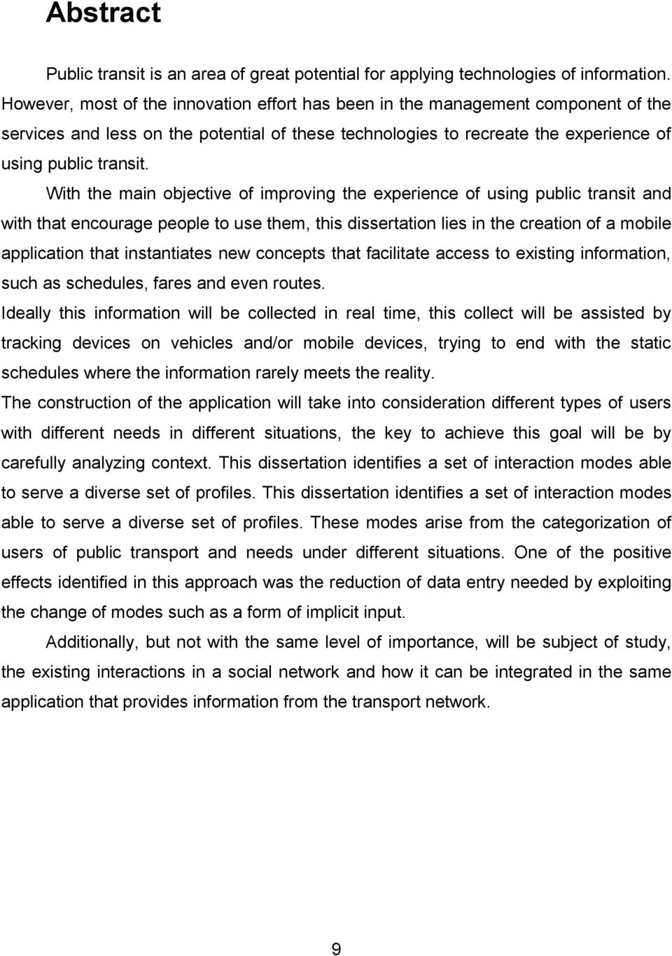 With the main objective of improving the experience of using public transit and with that encourage people to use them, this dissertation lies in the creation of a mobile application that