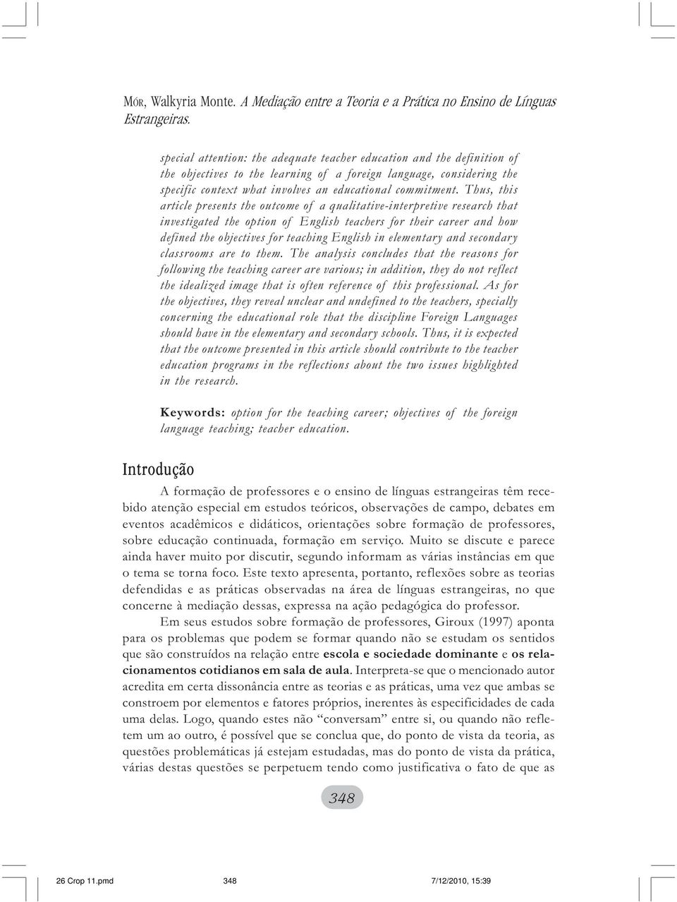 Thus, this article presents the outcome of a qualitative-interpretive research that investigated the option of English teachers for their career and how defined the objectives for teaching English in