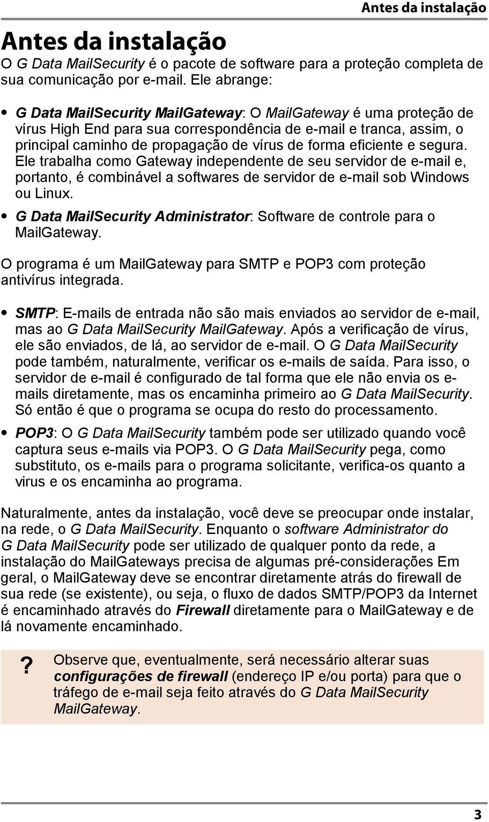 Ele trabalha como Gateway independente de seu servidor de e-mail e, portanto, é combinável a softwares de servidor de e-mail sob Windows ou Linux.