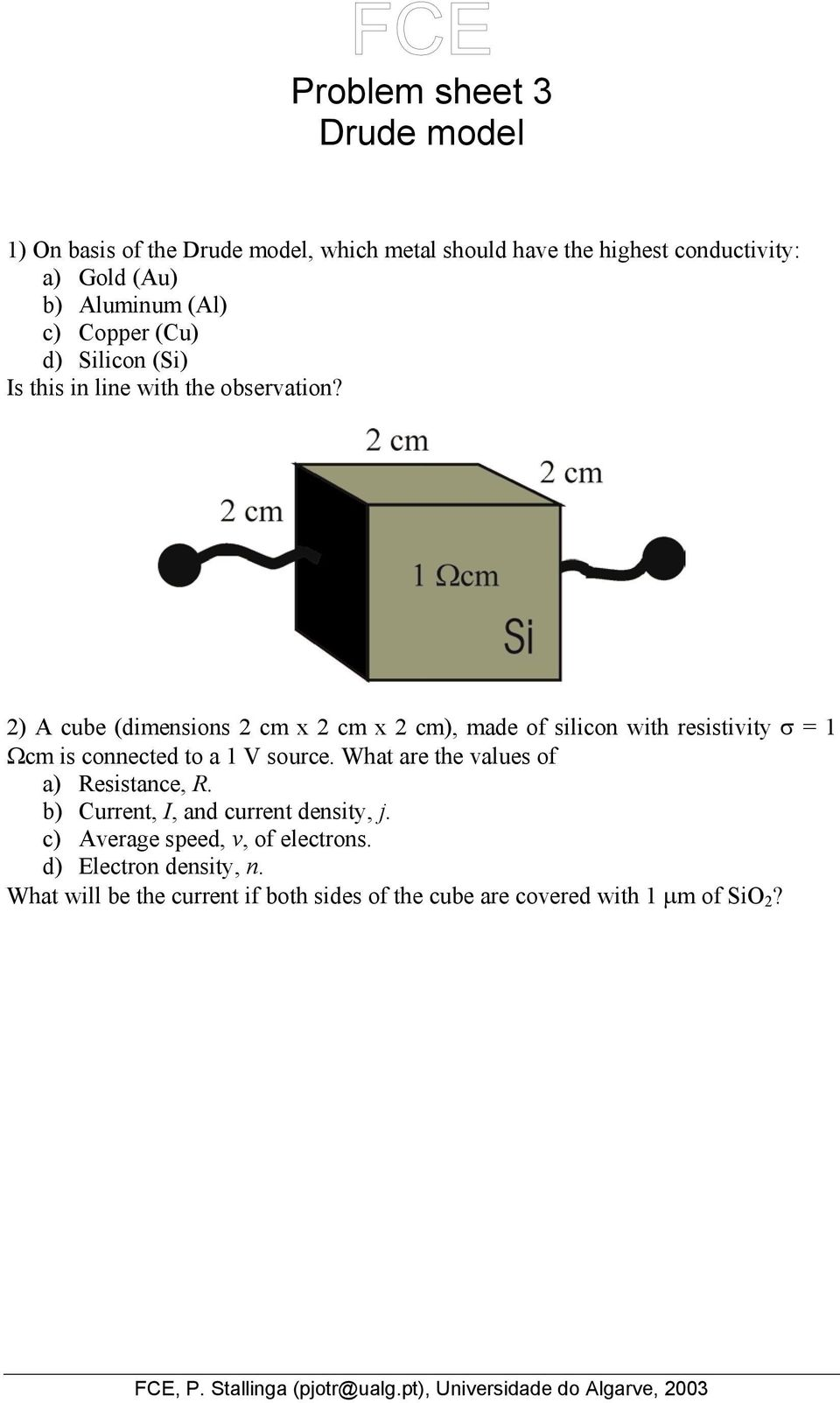 2) A cube (dimensions 2 cm x 2 cm x 2 cm), made of silicon with resistivity σ = 1 Ωcm is connected to a 1 V source.