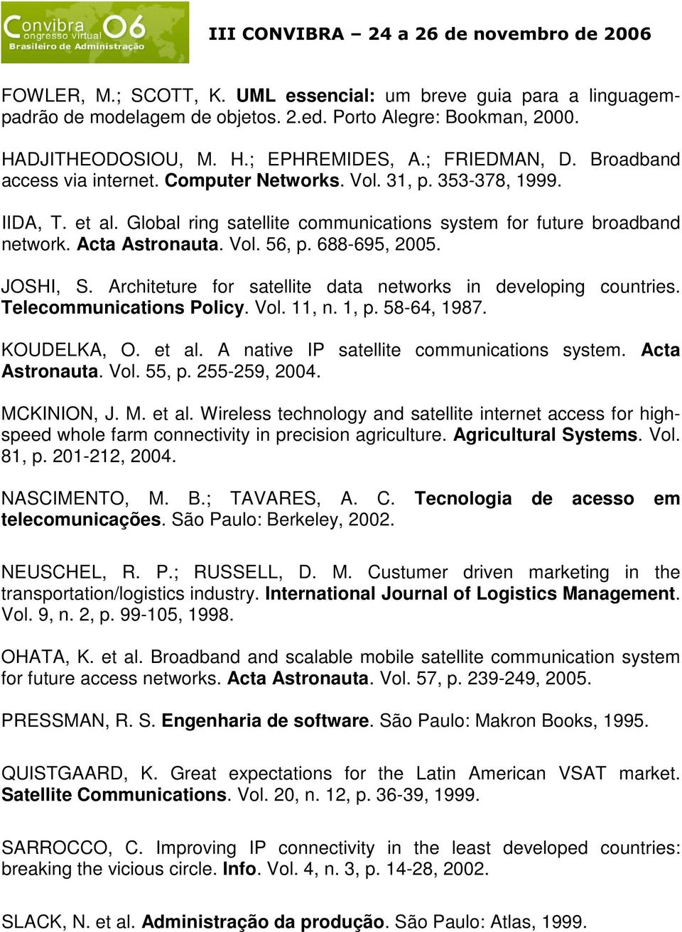 688-695, 2005. JOSHI, S. Architeture for satellite data networks in developing countries. Telecommunications Policy. Vol. 11, n. 1, p. 58-64, 1987. KOUDELKA, O. et al.
