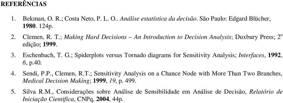 ; Spiderplots versus Tornado diagrams for Sensitivity Analysis; Interfaces, 1992, 6, p.40. 4. Sendi, P.P., Clemen, R.T.; Sensitivity Analysis on a Chance Node with More Than Two Branches, Medical Decision Making; 1999, 19, p.