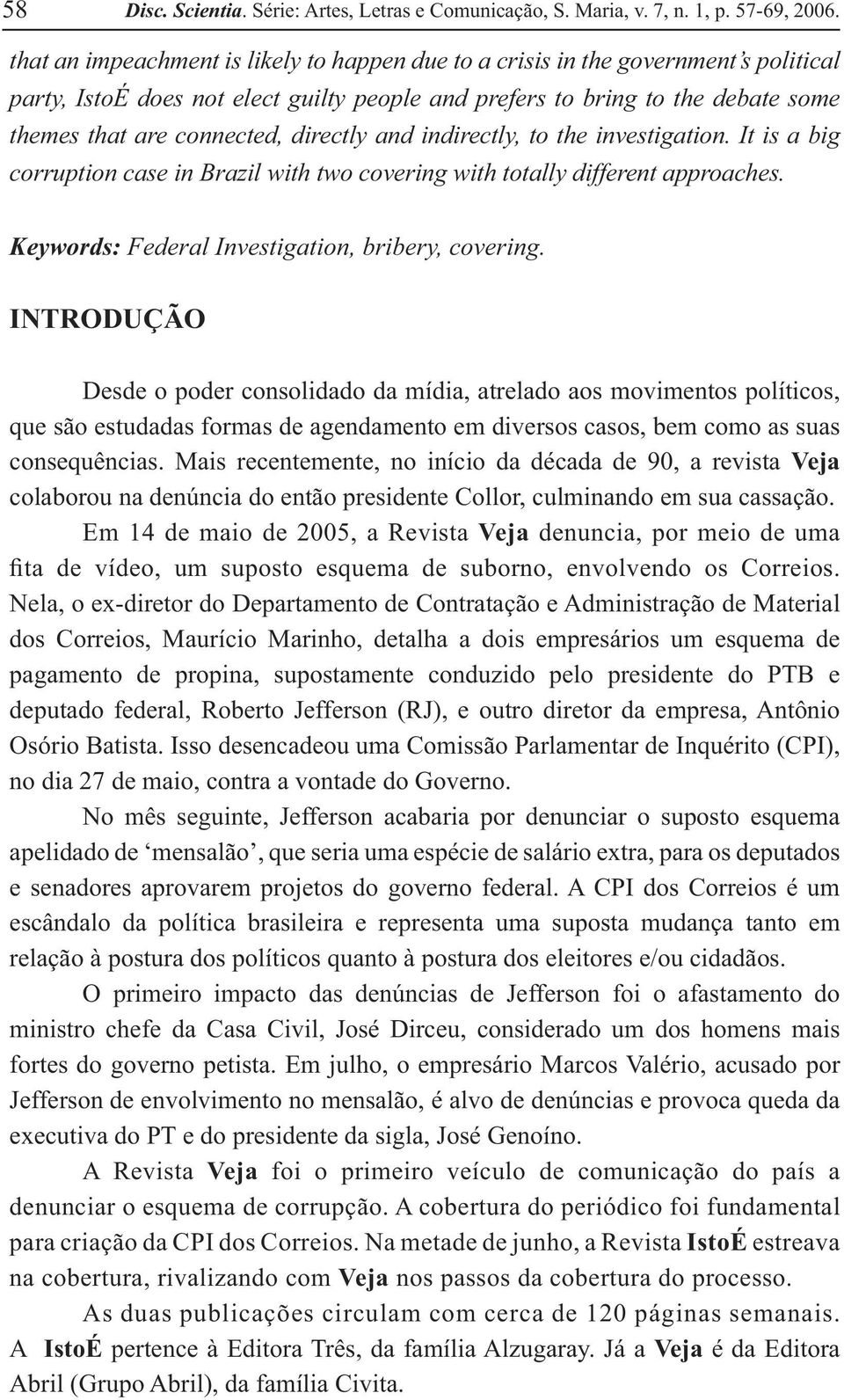 directly and indirectly, to the investigation. It is a big corruption case in Brazil with two covering with totally different approaches. Keywords: Federal Investigation, bribery, covering.