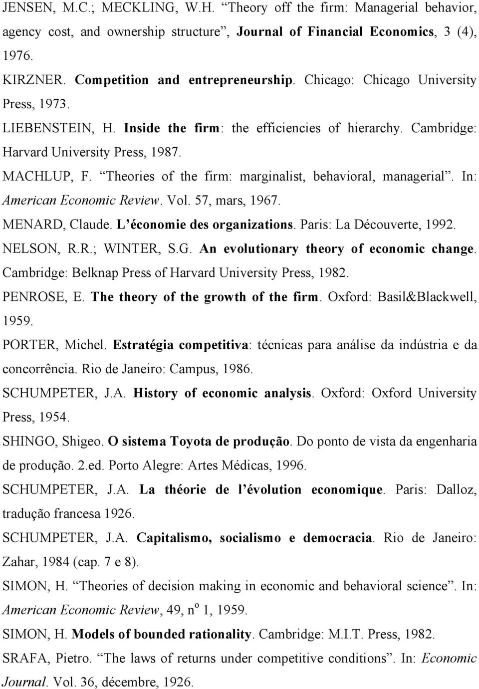 Theories of the firm: marginalist, behavioral, managerial. In: American Economic Review. Vol. 57, mars, 1967. MENARD, Claude. L économie des organizations. Paris: La Découverte, 1992. NELSON, R.R.; WINTER, S.