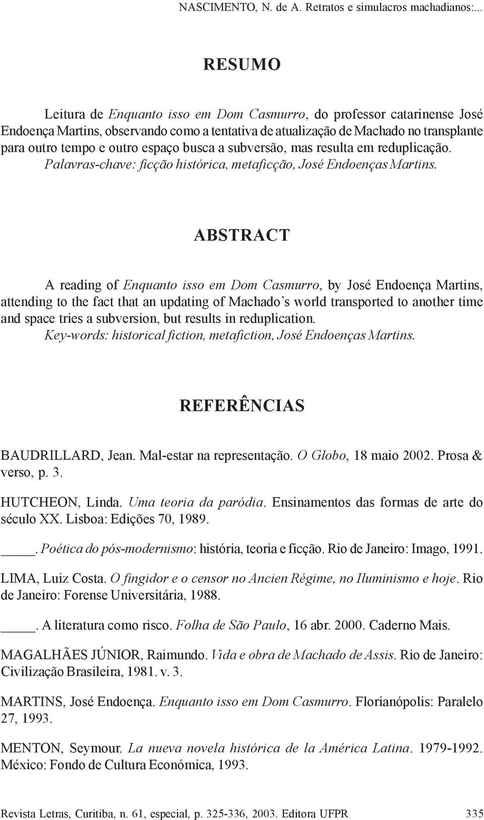 ABSTRACT A reading of Enquanto isso em Dom Casmurro, by José Endoença Martins, attending to the fact that an updating of Machado s world transported to another time and space tries a subversion, but