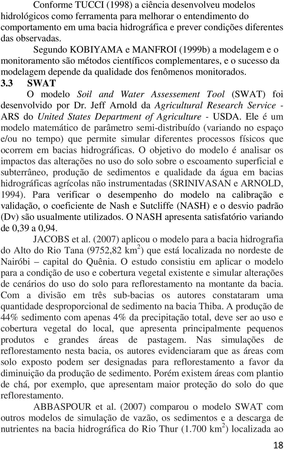 3 SWAT O modelo Soil and Water Assessement Tool (SWAT) foi desenvolvido por Dr. Jeff Arnold da Agricultural Research Service - ARS do United States Department of Agriculture - USDA.