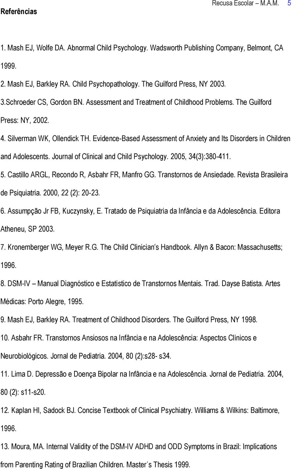 Evidence-Based Assessment of Anxiety and Its Disorders in Children and Adolescents. Journal of Clinical and Child Psychology. 2005, 34(3):380-411. 5. Castillo ARGL, Recondo R, Asbahr FR, Manfro GG.