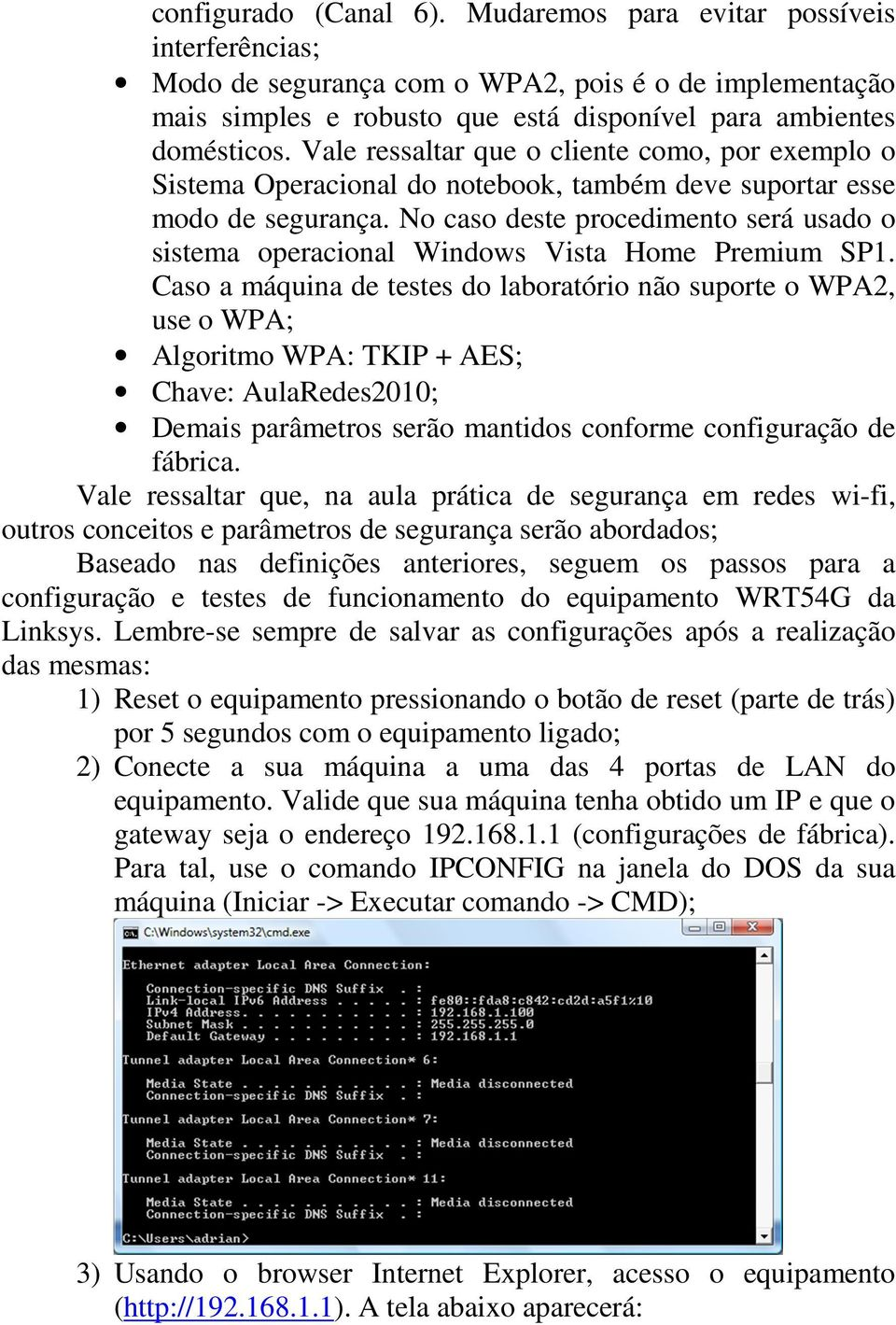 No caso deste procedimento será usado o sistema operacional Windows Vista Home Premium SP1.