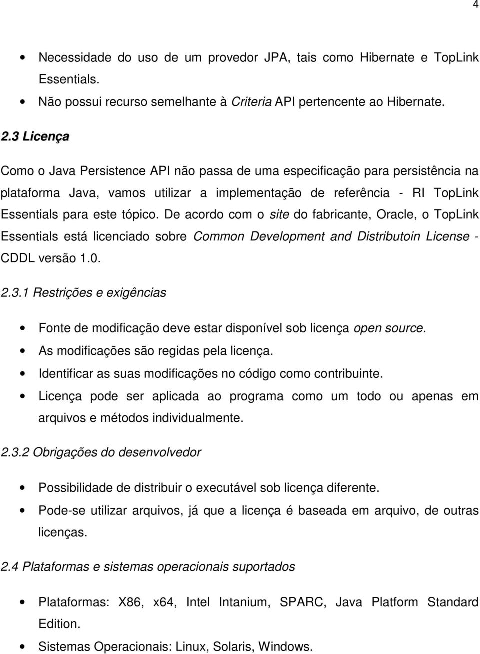De acordo com o site do fabricante, Oracle, o TopLink Essentials está licenciado sobre Common Development and Distributoin License - CDDL versão 1.0. 2.3.