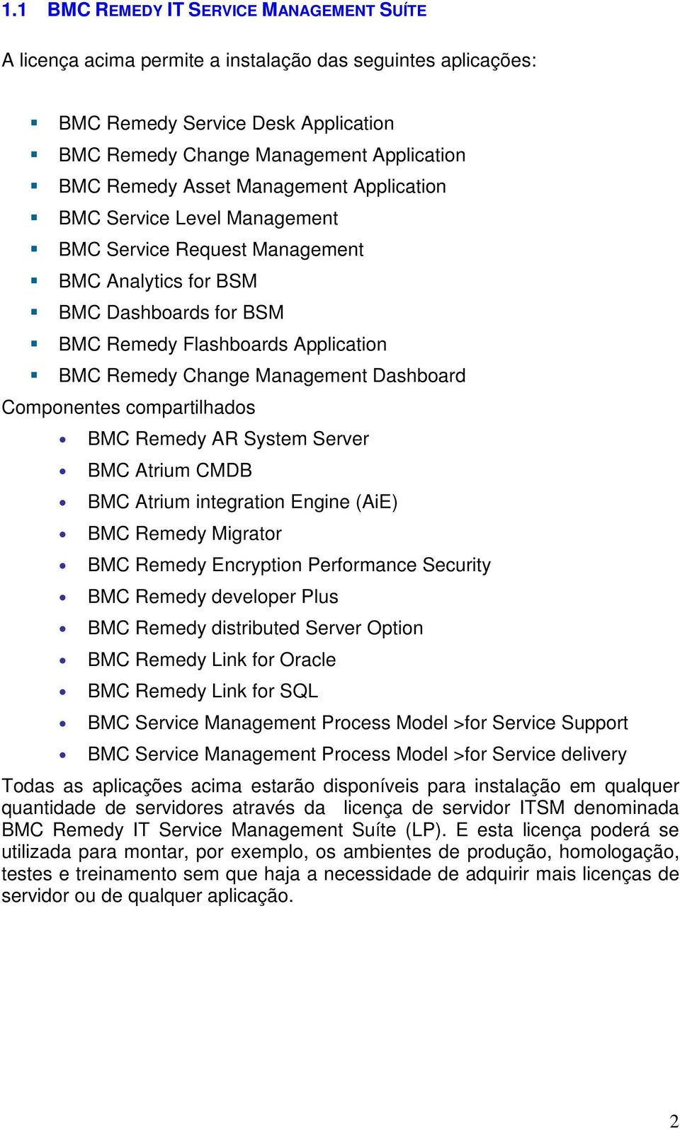 Dashboard Componentes compartilhados BMC Remedy AR System Server BMC Atrium CMDB BMC Atrium integration Engine (AiE) BMC Remedy Migrator BMC Remedy Encryption Performance Security BMC Remedy