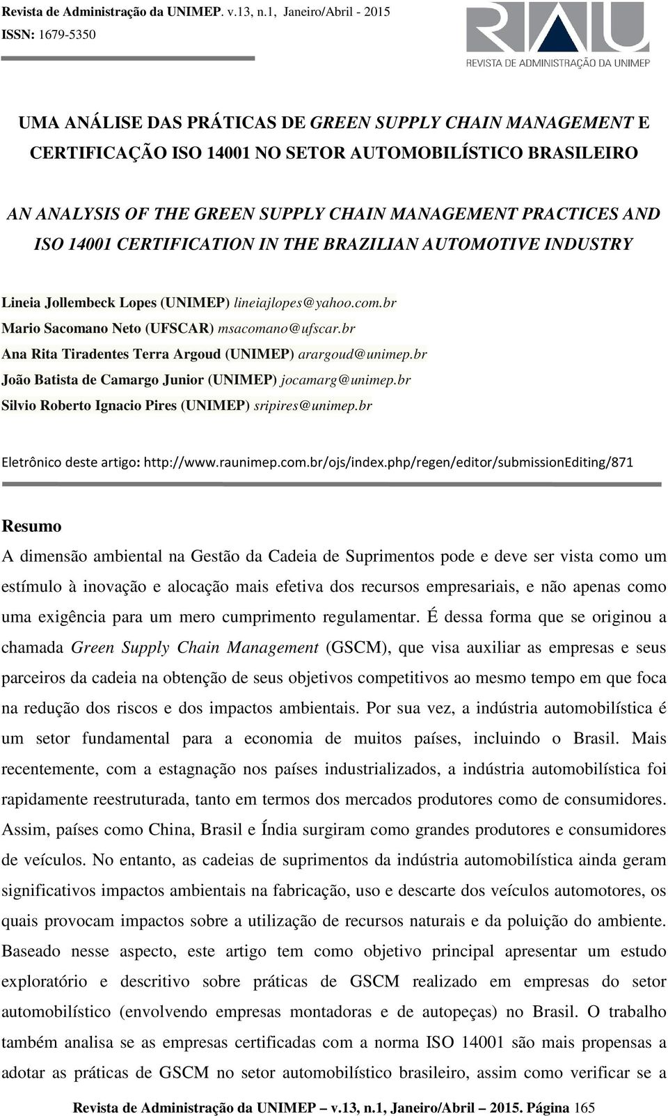 MANAGEMENT PRACTICES AND ISO 14001 CERTIFICATION IN THE BRAZILIAN AUTOMOTIVE INDUSTRY Lineia Jollembeck Lopes (UNIMEP) lineiajlopes@yahoo.com.br Mario Sacomano Neto (UFSCAR) msacomano@ufscar.
