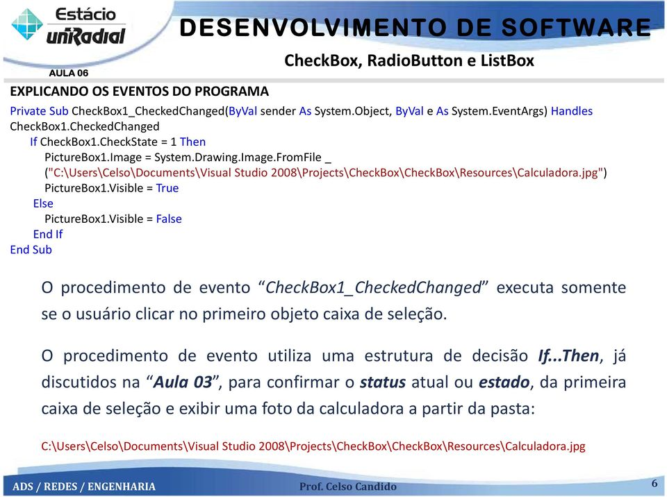 "jpg"") PictureBox1.Visible = True Else PictureBox1.Visible = False End If End Sub Oprocedimentodeevento CheckBox1_CheckedChanged executasomente se o usuário clicar no primeiro objeto caixa de seleção."