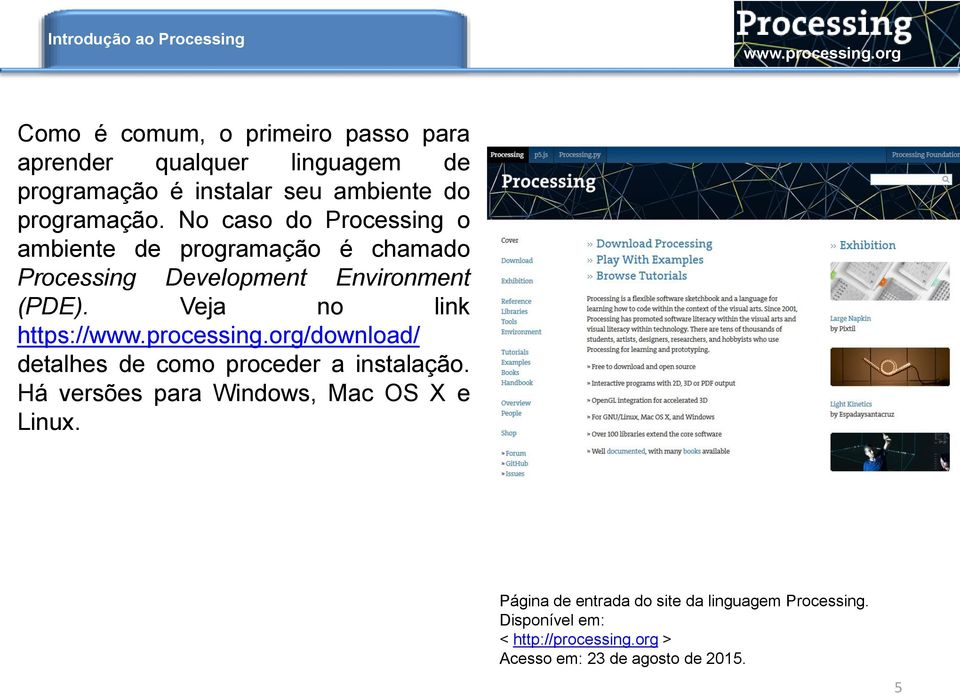 No caso do Processing o ambiente de programação é chamado Processing Development Environment (PDE).