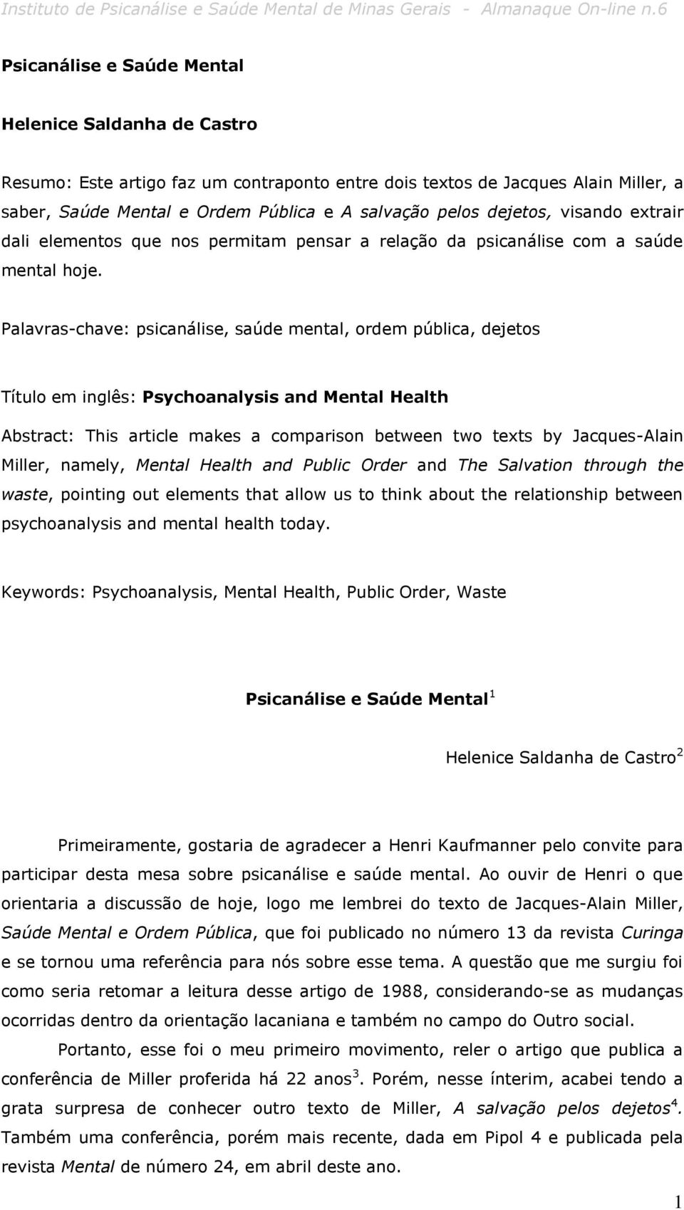 Palavras-chave: psicanálise, saúde mental, ordem pública, dejetos Título em inglês: Psychoanalysis and Mental Health Abstract: This article makes a comparison between two texts by Jacques-Alain