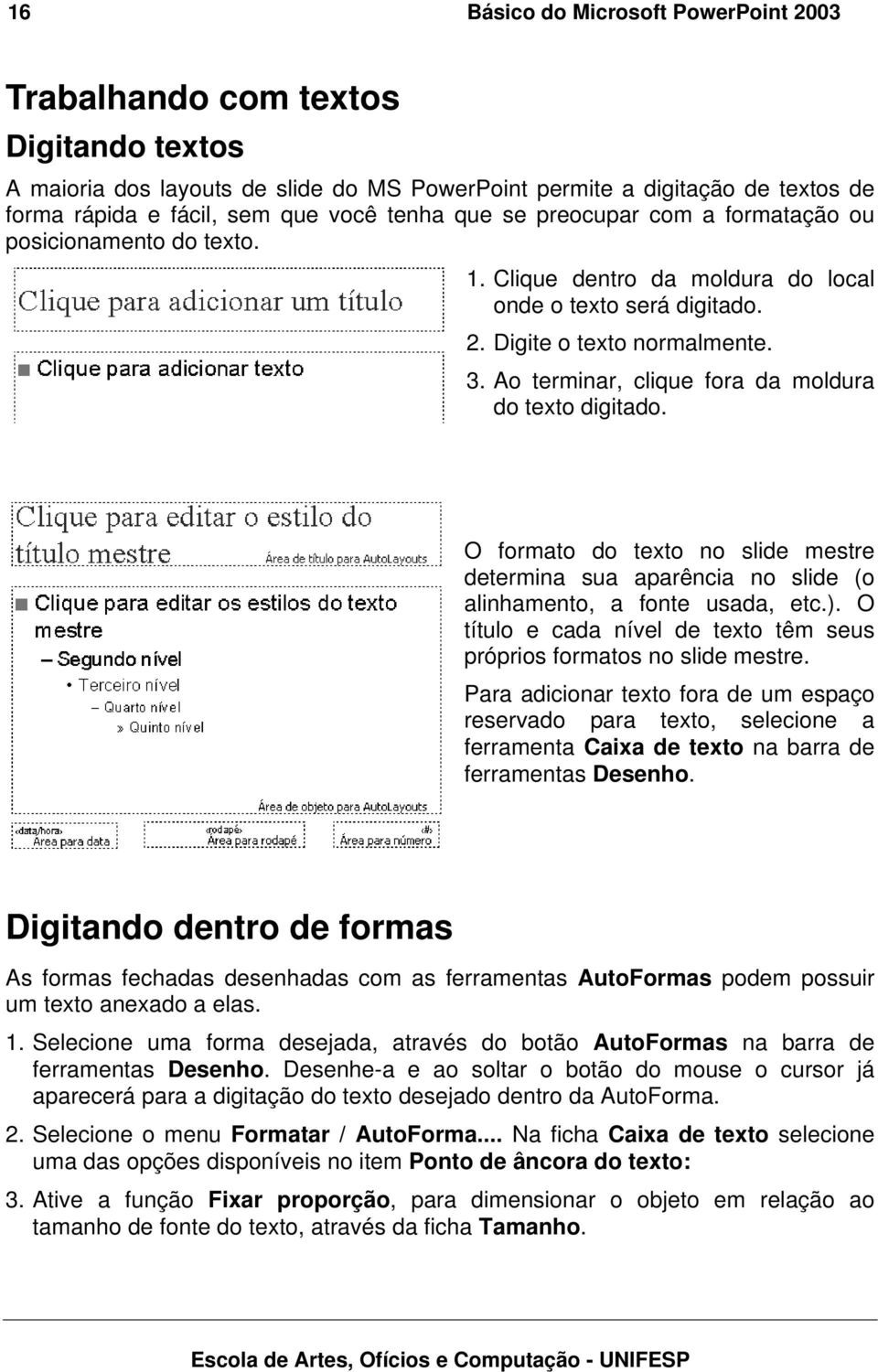 Ao terminar, clique fora da moldura do texto digitado. O formato do texto no slide mestre determina sua aparência no slide (o alinhamento, a fonte usada, etc.).