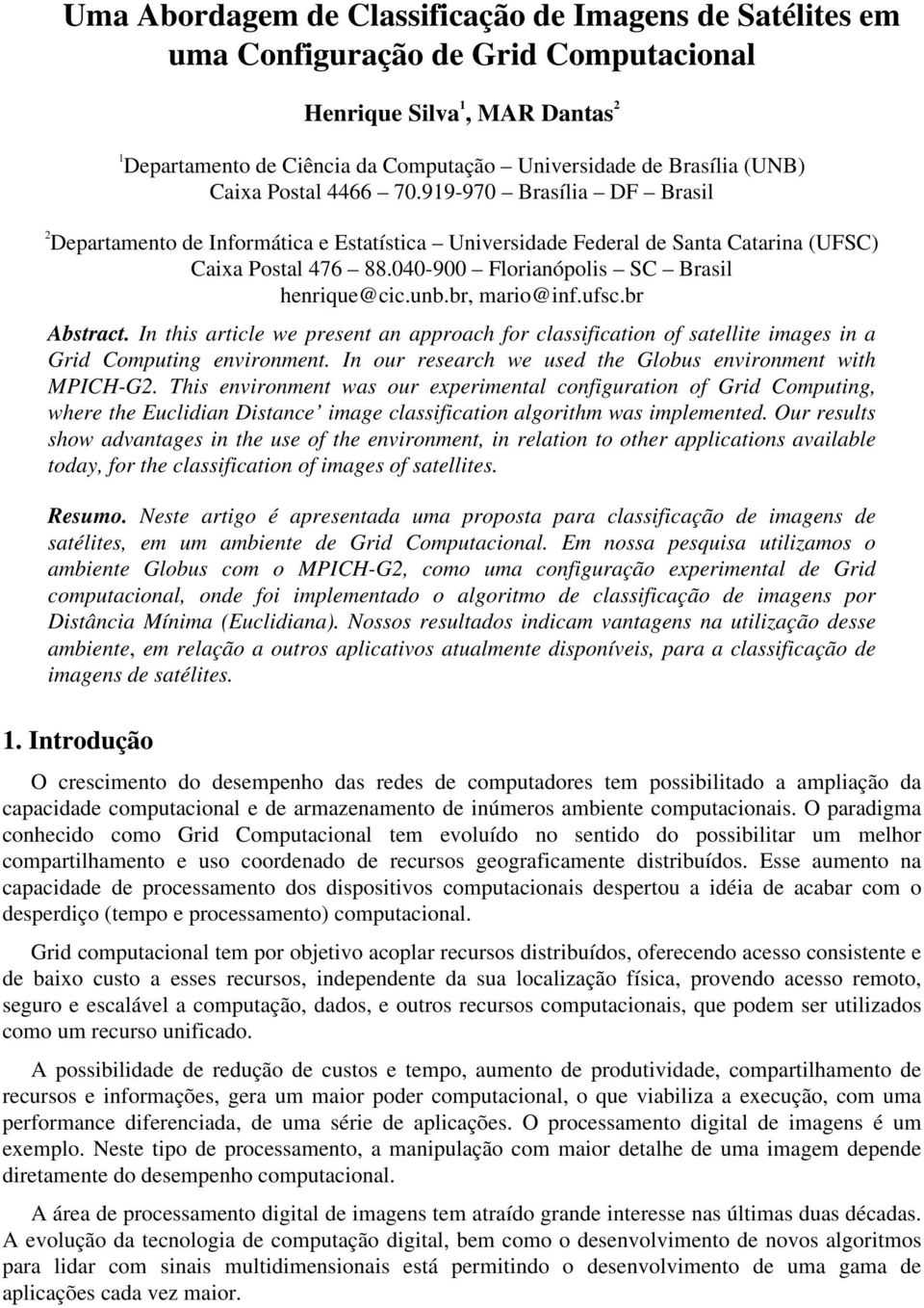 040-900 Florianópolis SC Brasil henrique@cic.unb.br, mario@inf.ufsc.br Abstract. In this article we present an approach for classification of satellite images in a Grid Computing environment.