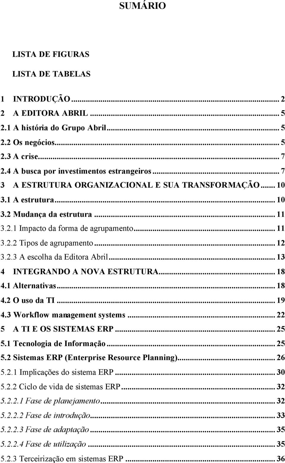.. 13 4 INTEGRANDO A NOVA ESTRUTURA... 18 4.1 Alternativas... 18 4.2 O uso da TI... 19 4.3 Workflow management systems... 22 5 A TI E OS SISTEMAS ERP... 25 5.