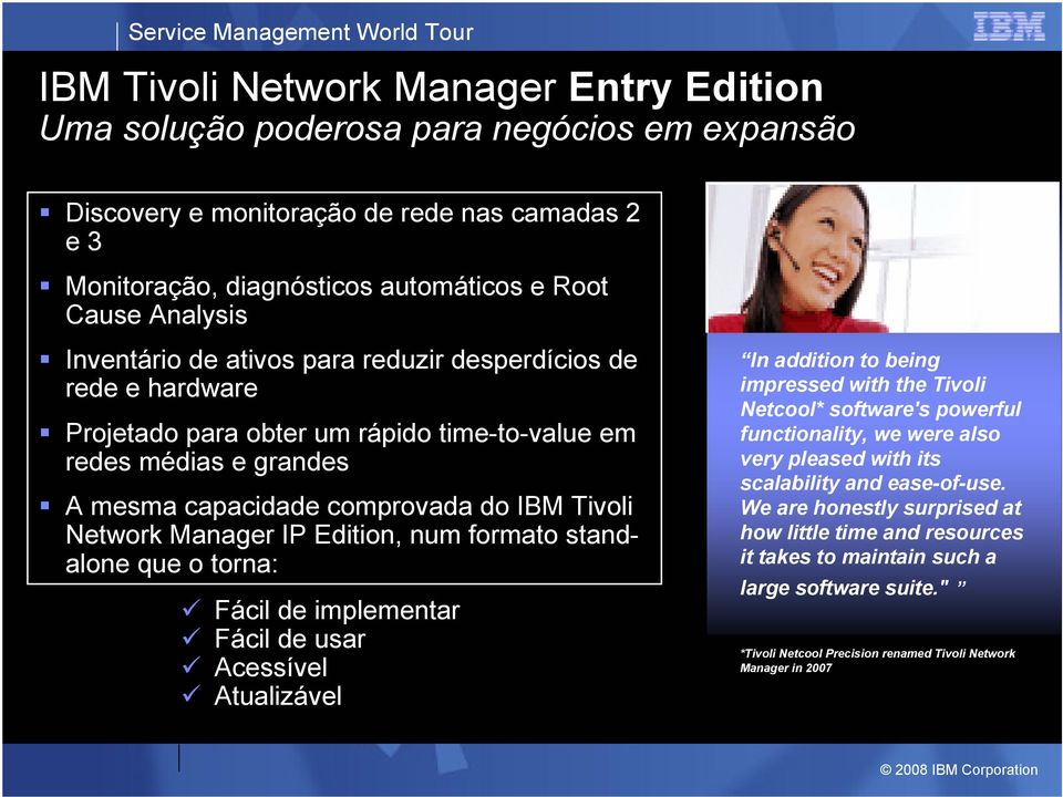 Edition, num formato standalone que o torna: Fácil de implementar Fácil de usar Acessível Atualizável In addition to being impressed with the Tivoli Netcool* software's powerful functionality, we