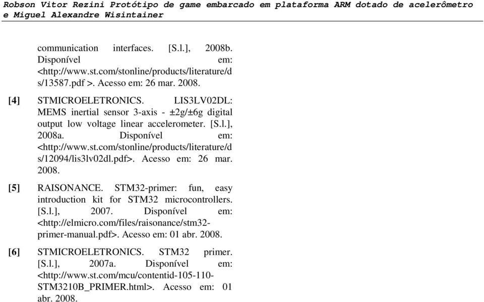 com/stonline/products/literature/d s/12094/lis3lv02dl.pdf>. Acesso em: 26 mar. 2008. [5] RAISONANCE. STM32-primer: fun, easy introduction kit for STM32 microcontrollers. [S.l.], 2007.