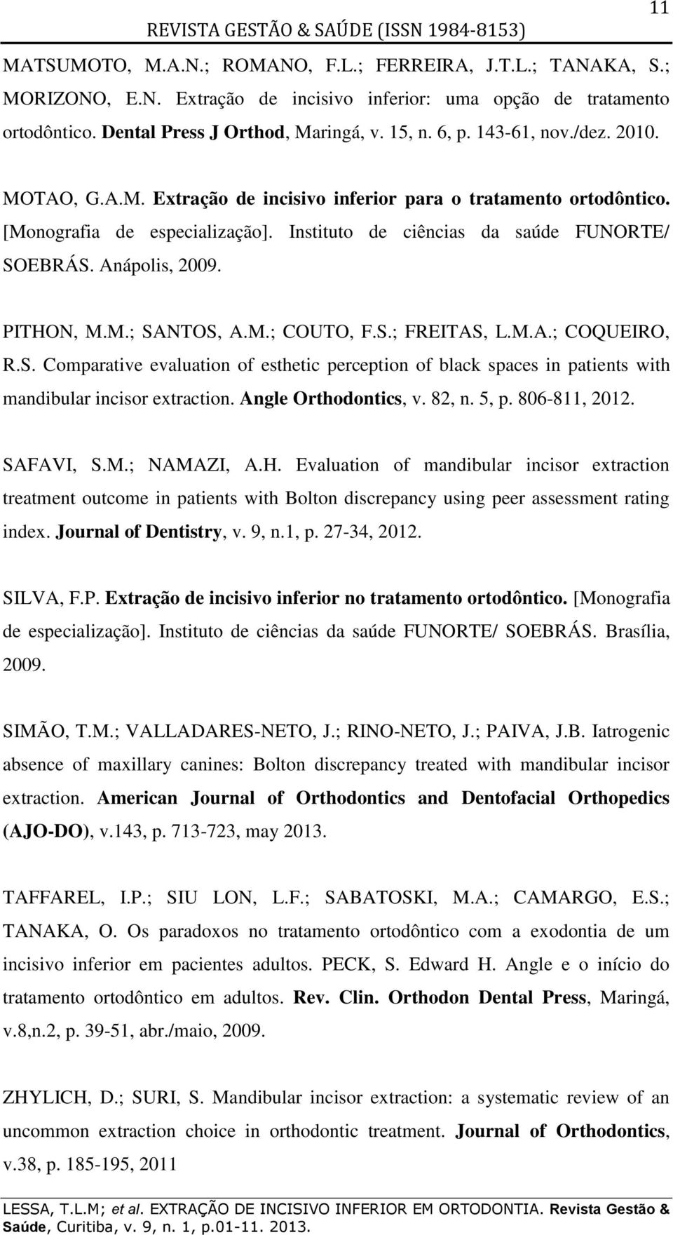 PITHON, M.M.; SANTOS, A.M.; COUTO, F.S.; FREITAS, L.M.A.; COQUEIRO, R.S. Comparative evaluation of esthetic perception of black spaces in patients with mandibular incisor extraction.