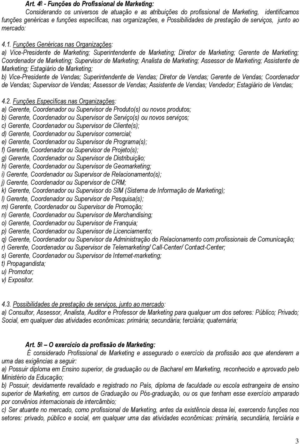 Funções Genéricas nas Organizações: a) Vice-Presidente de Marketing; Superintendente de Marketing; Diretor de Marketing; Gerente de Marketing; Coordenador de Marketing; Supervisor de Marketing;
