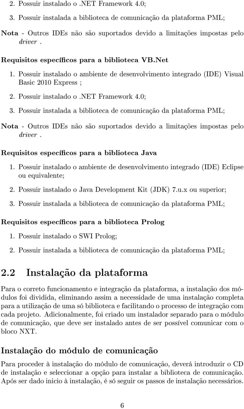 Possuir instalado o ambiente de desenvolvimento integrado (IDE) Eclipse ou equivalente; 2. Possuir instalado o Java Development Kit (JDK) 7.u.x ou superior; 3.