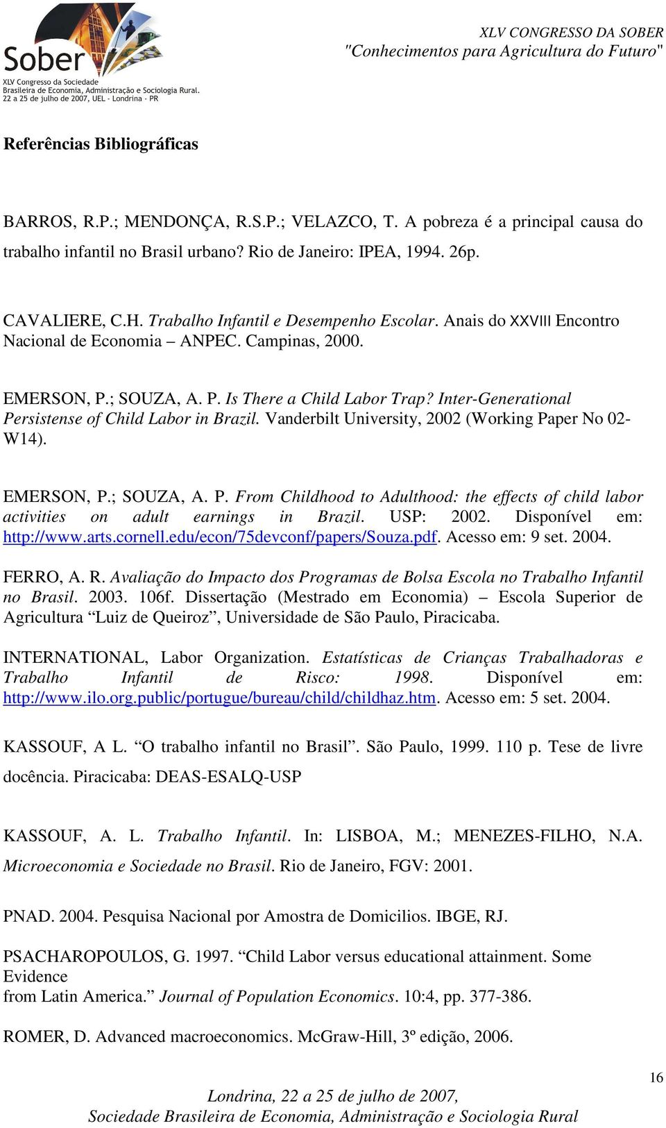 Iner-Generaional Persisense of Child Labor in Brazil. Vanderbil Universiy, 2002 (Working Paper No 02- W14). EMERSON, P.; SOUZA, A. P. From Childhood o Adulhood: he effecs of child labor aciviies on adul earnings in Brazil.