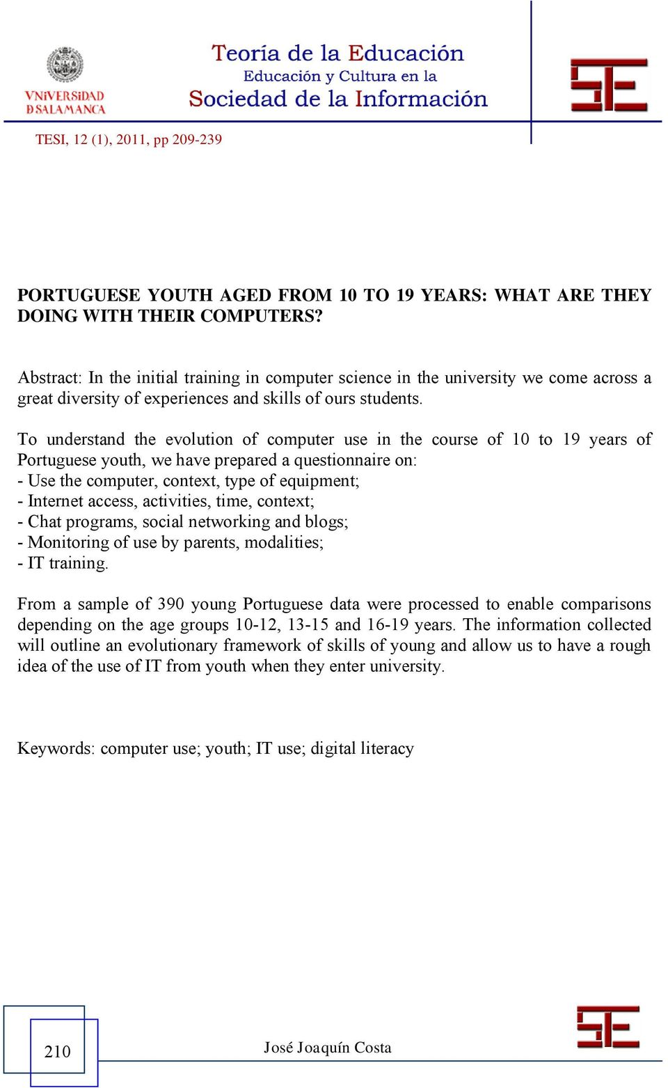 To understand the evolution of computer use in the course of 10 to 19 years of Portuguese youth, we have prepared a questionnaire on: - Use the computer, context, type of equipment; - Internet