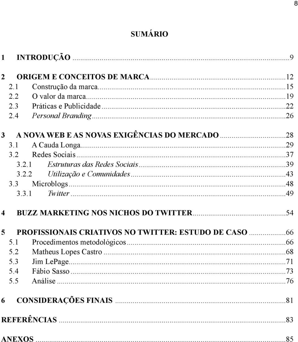 ..43 3.3 Microblogs... 48 3.3.1 Twitter...49 4 BUZZ MARKETING NOS NICHOS DO TWITTER...54 5 PROFISSIONAIS CRIATIVOS NO TWITTER: ESTUDO DE CASO...66 5.