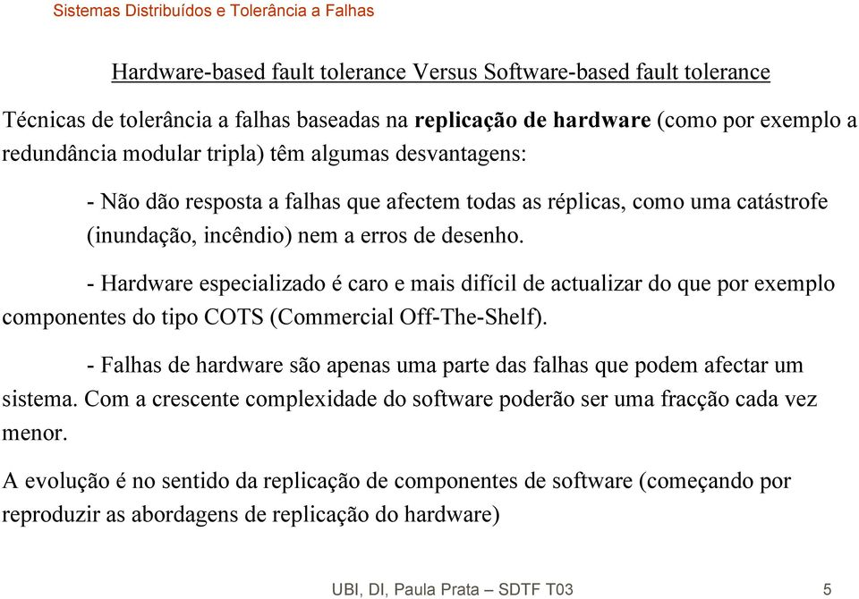 - Hardware especializado é caro e mais difícil de actualizar do que por exemplo componentes do tipo COTS (Commercial Off-The-Shelf).