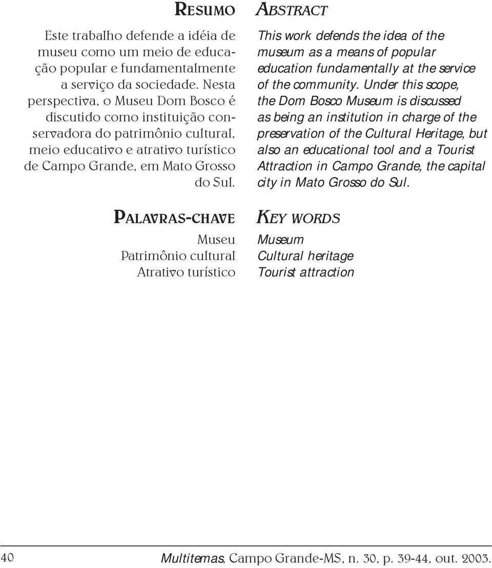 PALAVRAS-CHAVE Museu Patrimônio cultural Atrativo turístico ABSTRACT This work defends the idea of the museum as a means of popular education fundamentally at the service of the community.