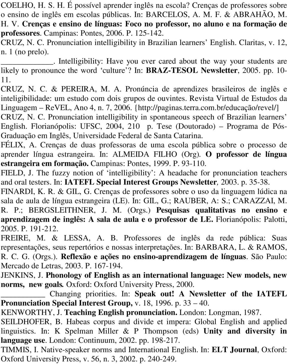 Claritas, v. 12, n. 1 (no prelo).. Intelligibility: Have you ever cared about the way your students are likely to pronounce the word culture? In: BRAZ-TESOL Newsletter, 2005. pp. 10-11. CR